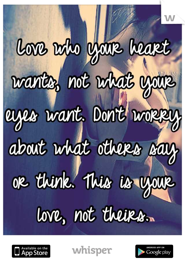 Love who your heart wants, not what your eyes want. Don't worry about what others say or think. This is your love, not theirs.