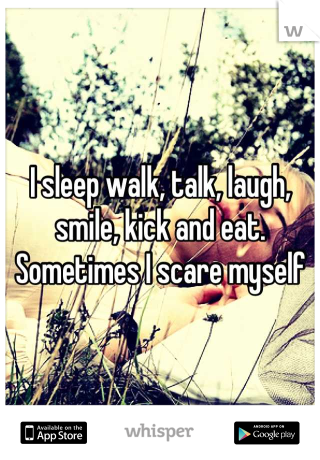 I sleep walk, talk, laugh, smile, kick and eat. Sometimes I scare myself