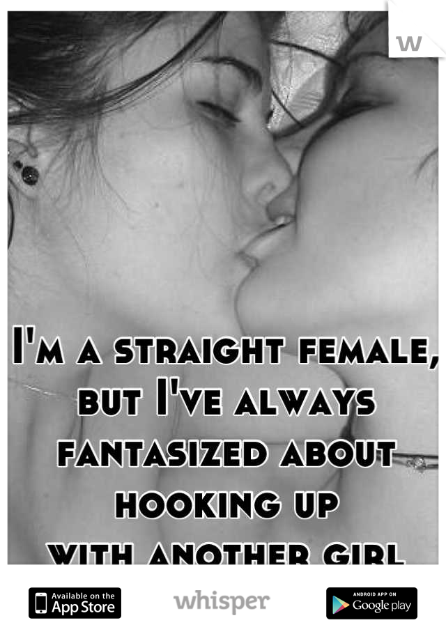 I'm a straight female, but I've always  fantasized about hooking up with another girl