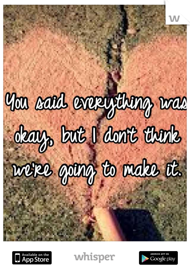 You said everything was okay, but I don't think we're going to make it.