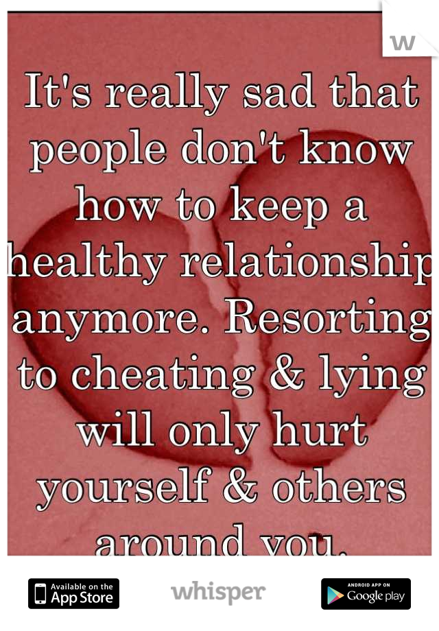 It's really sad that people don't know how to keep a healthy relationship anymore. Resorting to cheating & lying will only hurt yourself & others around you.