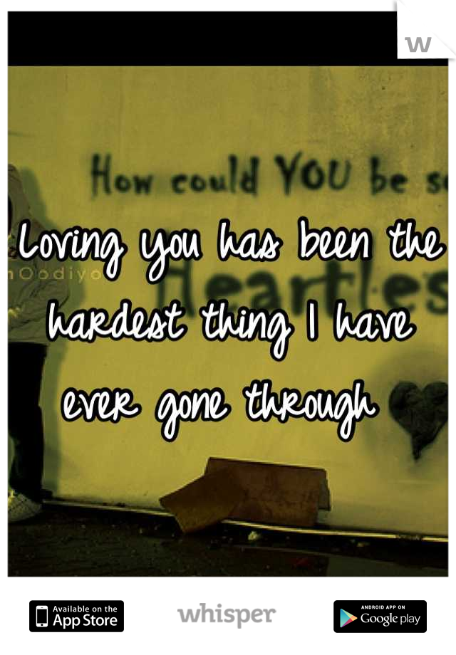 Loving you has been the hardest thing I have ever gone through