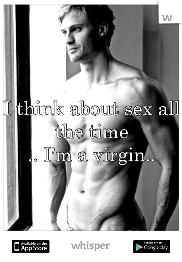 I think about sex all the time  .. I'm a virgin..
