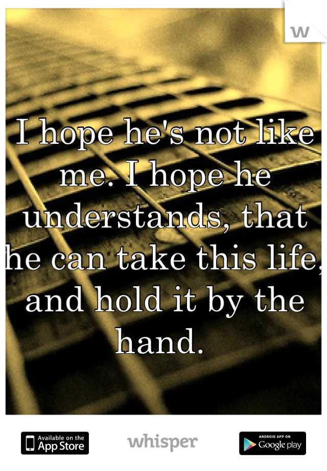 I hope he's not like me. I hope he understands, that he can take this life, and hold it by the hand.