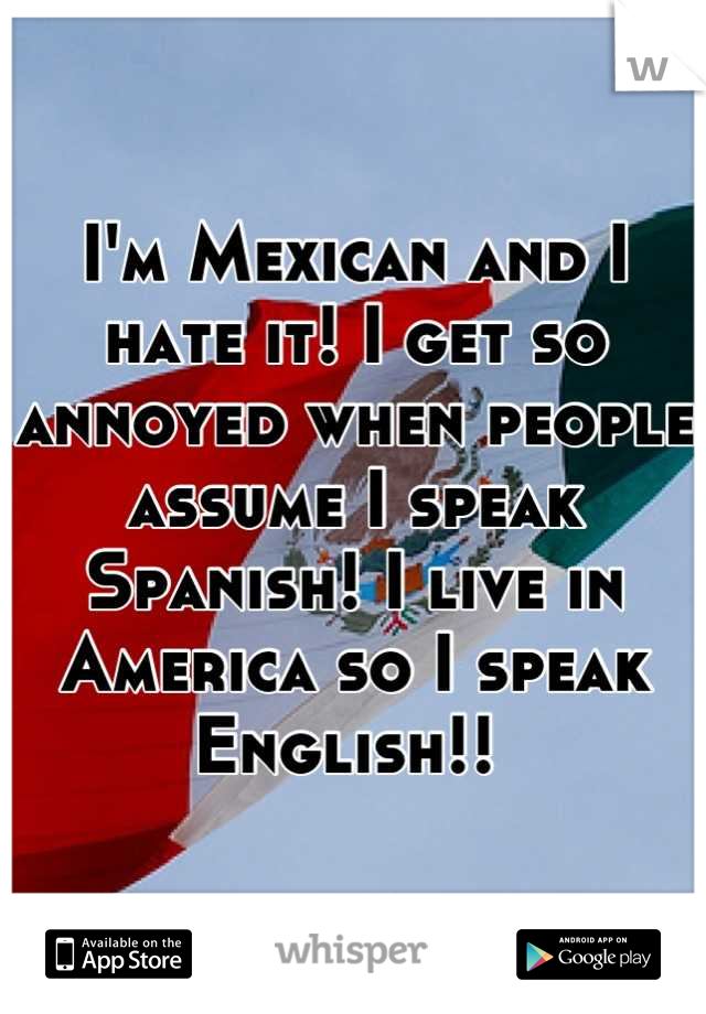 I'm Mexican and I hate it! I get so annoyed when people assume I speak Spanish! I live in America so I speak English!!