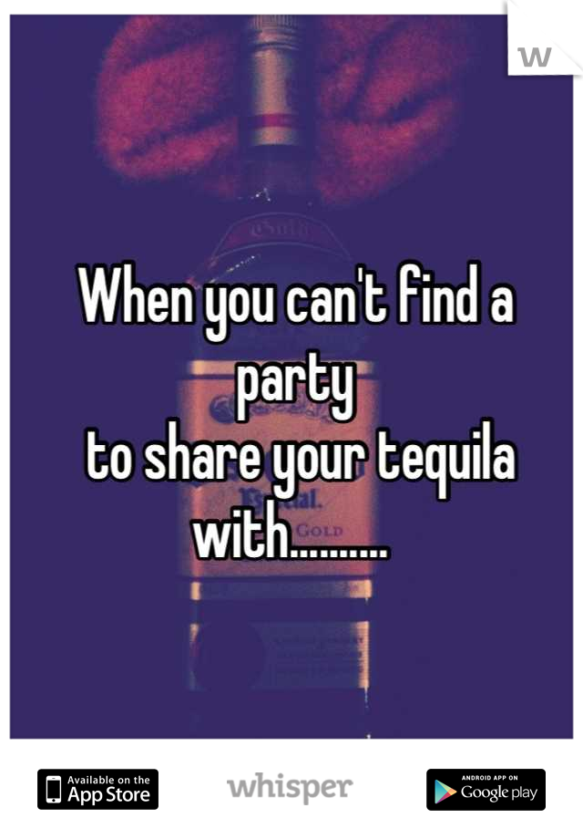 When you can't find a party  to share your tequila with..........