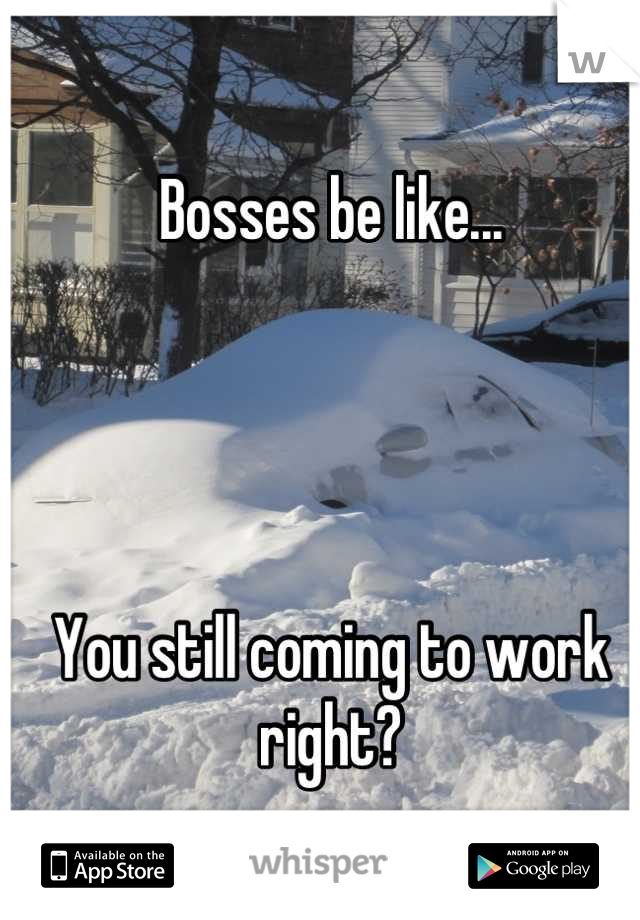 Bosses be like...      You still coming to work right?