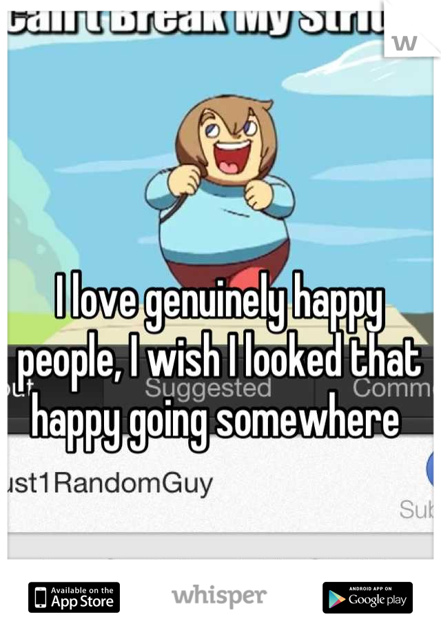 I love genuinely happy people, I wish I looked that happy going somewhere