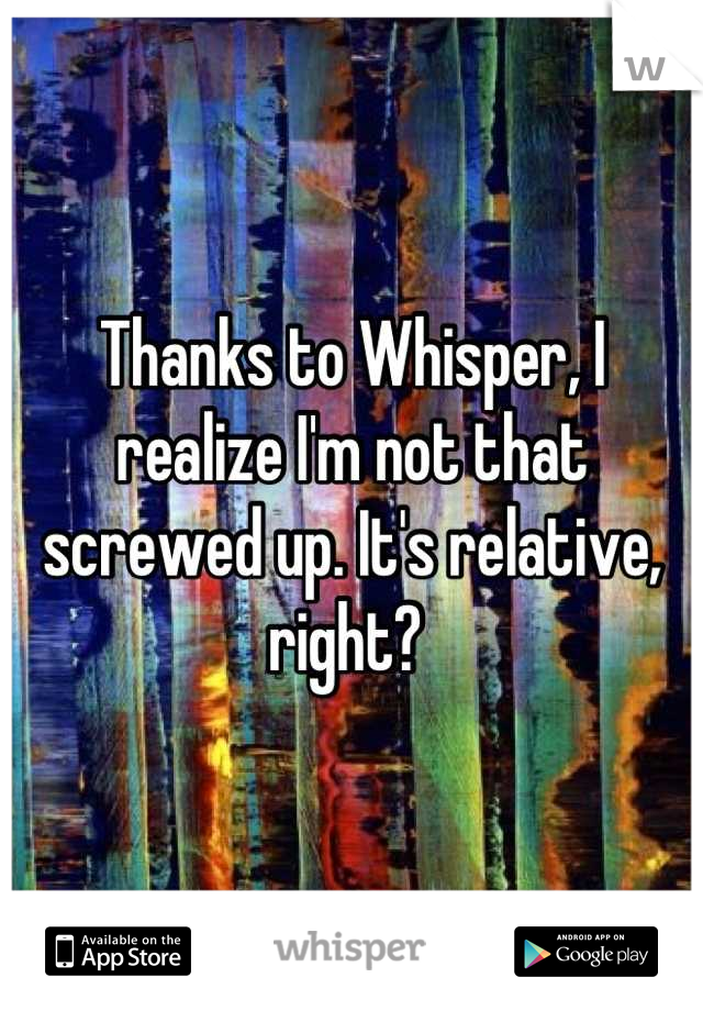 Thanks to Whisper, I realize I'm not that screwed up. It's relative, right?