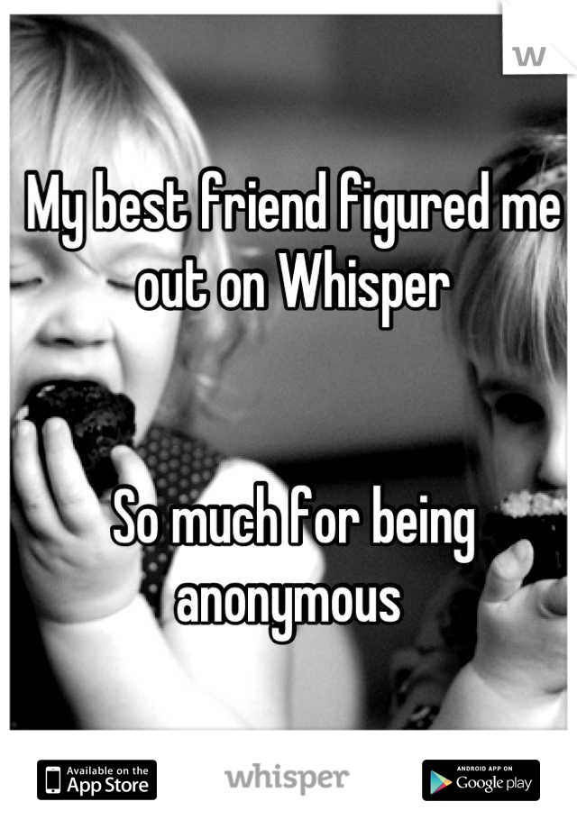 My best friend figured me out on Whisper   So much for being anonymous