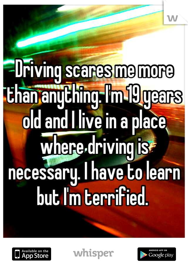 Driving scares me more than anything. I'm 19 years old and I live in a place where driving is necessary. I have to learn  but I'm terrified.