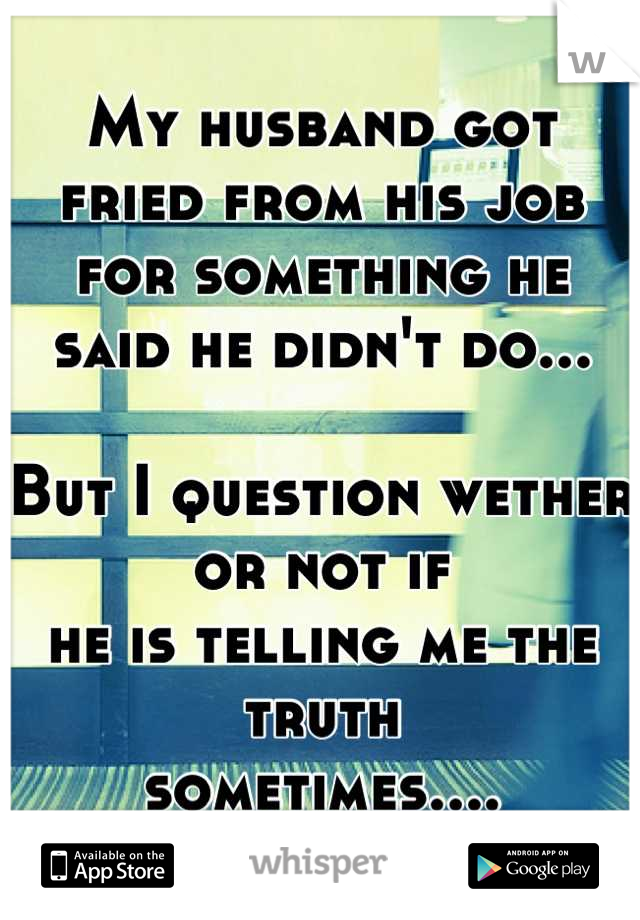 My husband got fried from his job for something he said he didn't do...  But I question wether or not if he is telling me the truth  sometimes....