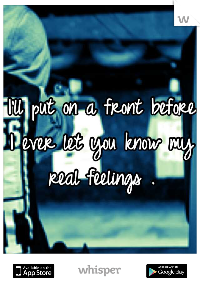 I'll put on a front before I ever let you know my real feelings .