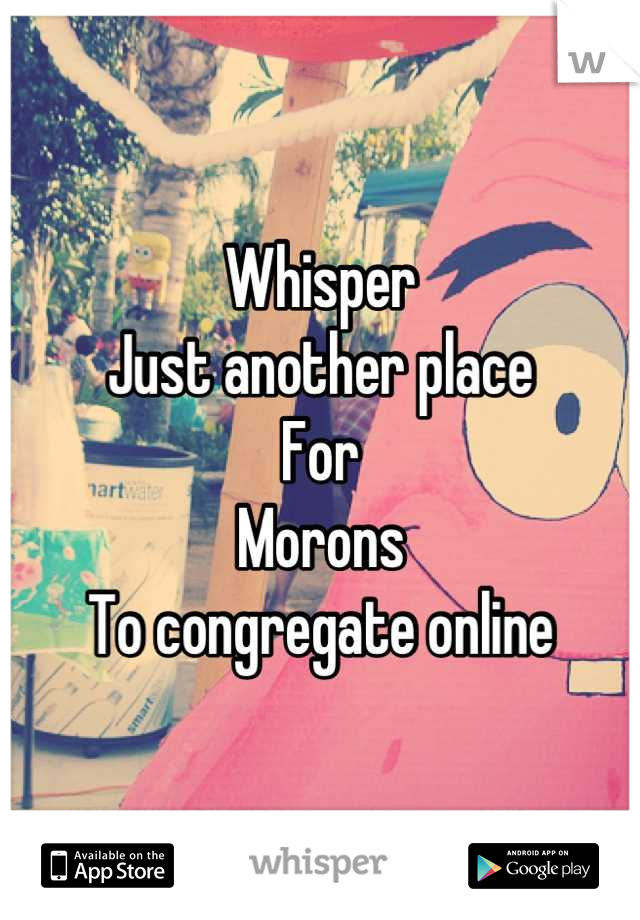 Whisper Just another place For Morons To congregate online