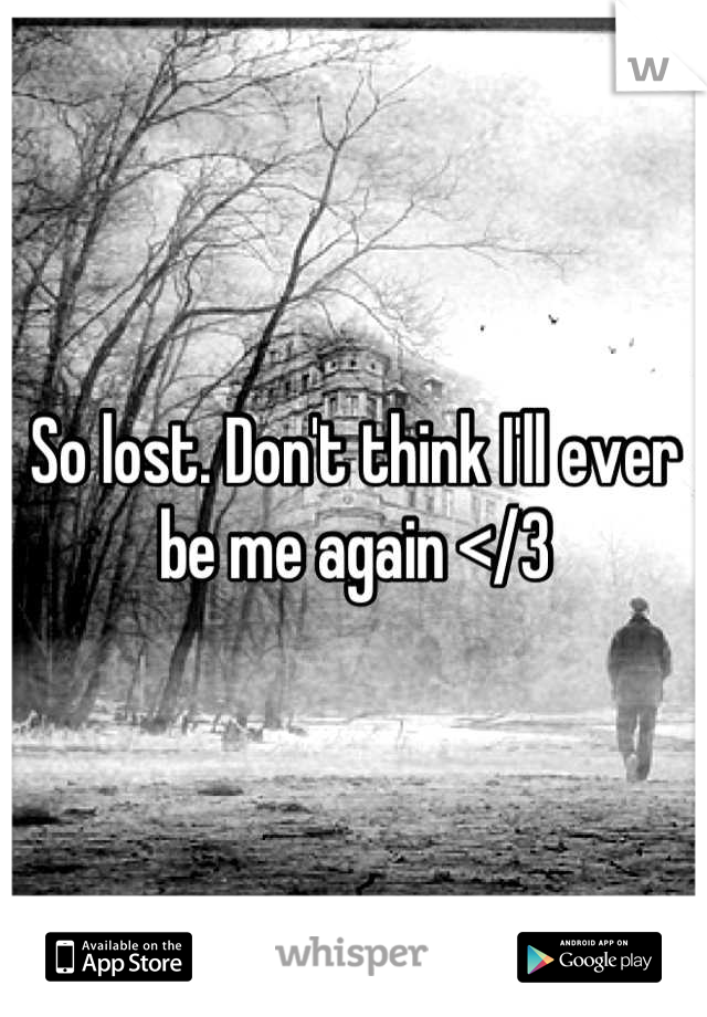So lost. Don't think I'll ever be me again </3