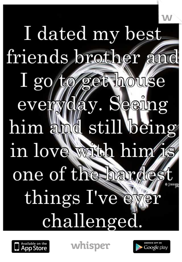 I dated my best friends brother and I go to get house everyday. Seeing him and still being in love with him is one of the hardest things I've ever challenged.