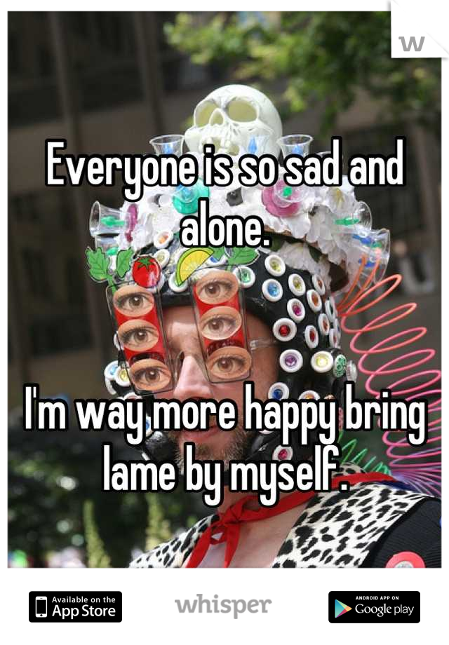 Everyone is so sad and alone.   I'm way more happy bring lame by myself.