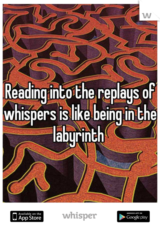 Reading into the replays of whispers is like being in the labyrinth