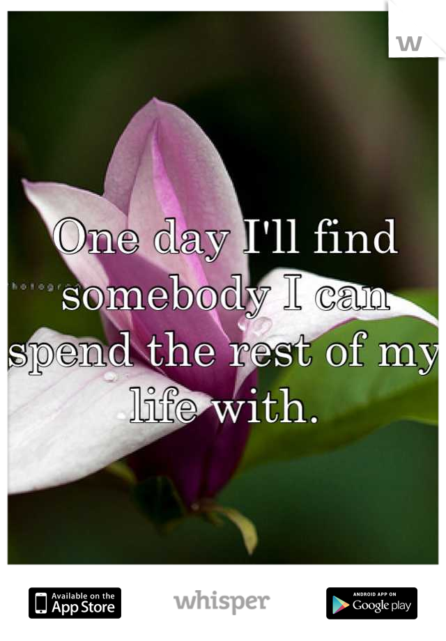 One day I'll find somebody I can spend the rest of my life with.