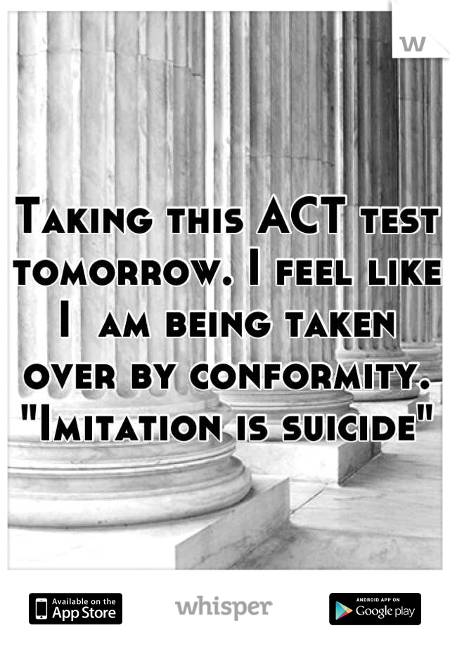 "Taking this ACT test tomorrow. I feel like I  am being taken over by conformity. ""Imitation is suicide"""