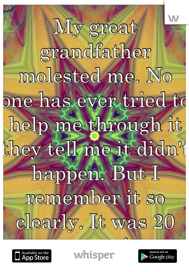 My great grandfather molested me. No one has ever tried to help me through it they tell me it didn't happen. But I remember it so clearly. It was 20 yrs ago!