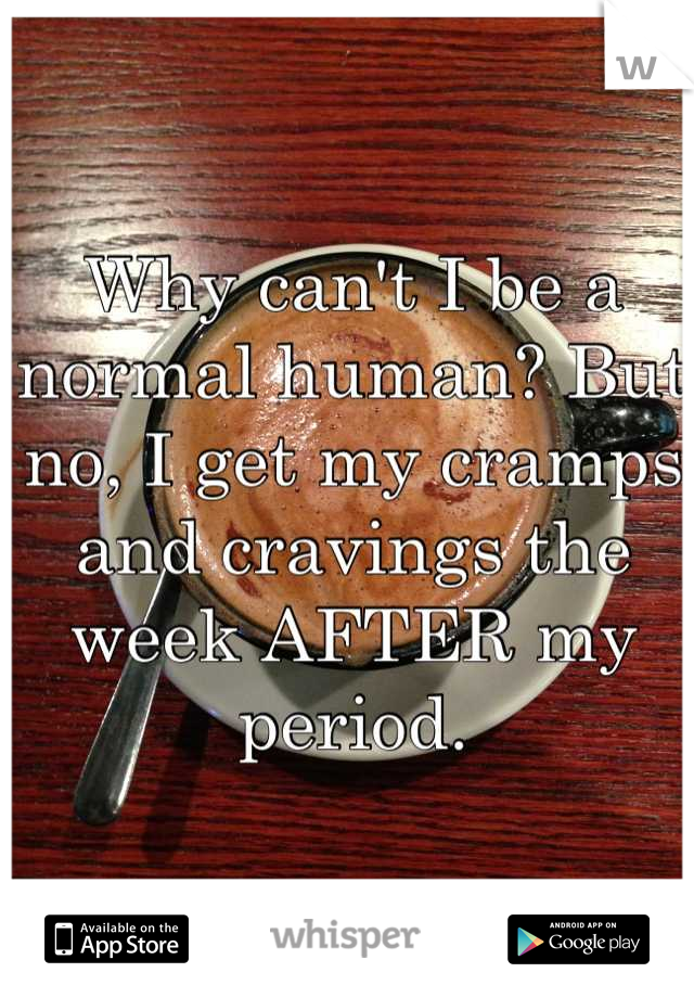Why can't I be a normal human? But no, I get my cramps and cravings the week AFTER my period.