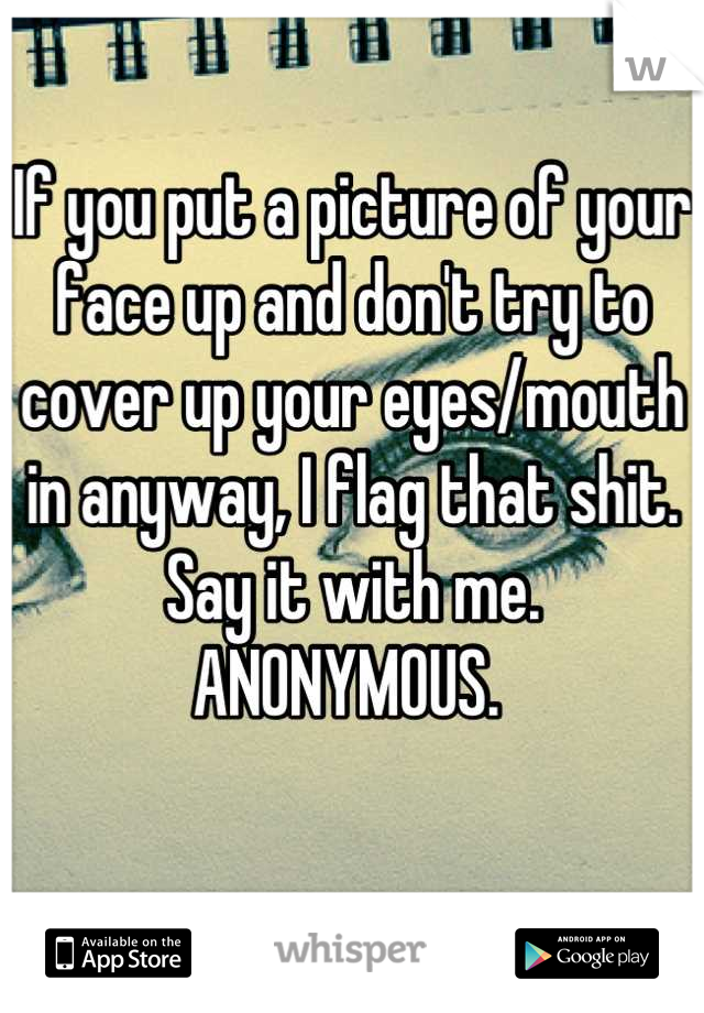 If you put a picture of your face up and don't try to cover up your eyes/mouth in anyway, I flag that shit. Say it with me. ANONYMOUS.