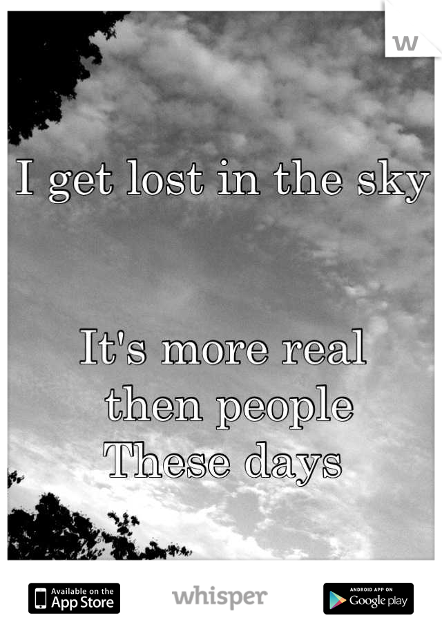 I get lost in the sky   It's more real  then people These days