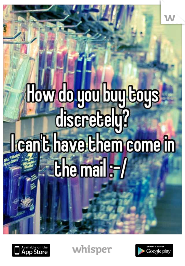 How do you buy toys discretely? I can't have them come in the mail :-/