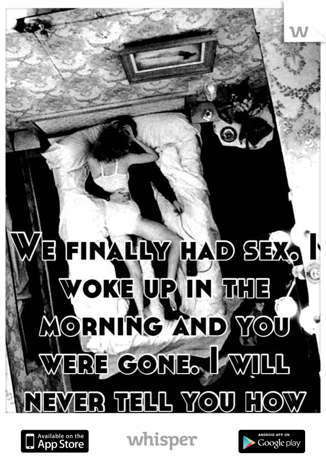 We finally had sex. I woke up in the morning and you were gone. I will never tell you how much that hurt me.