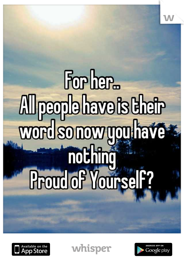 For her.. All people have is their word so now you have nothing Proud of Yourself?