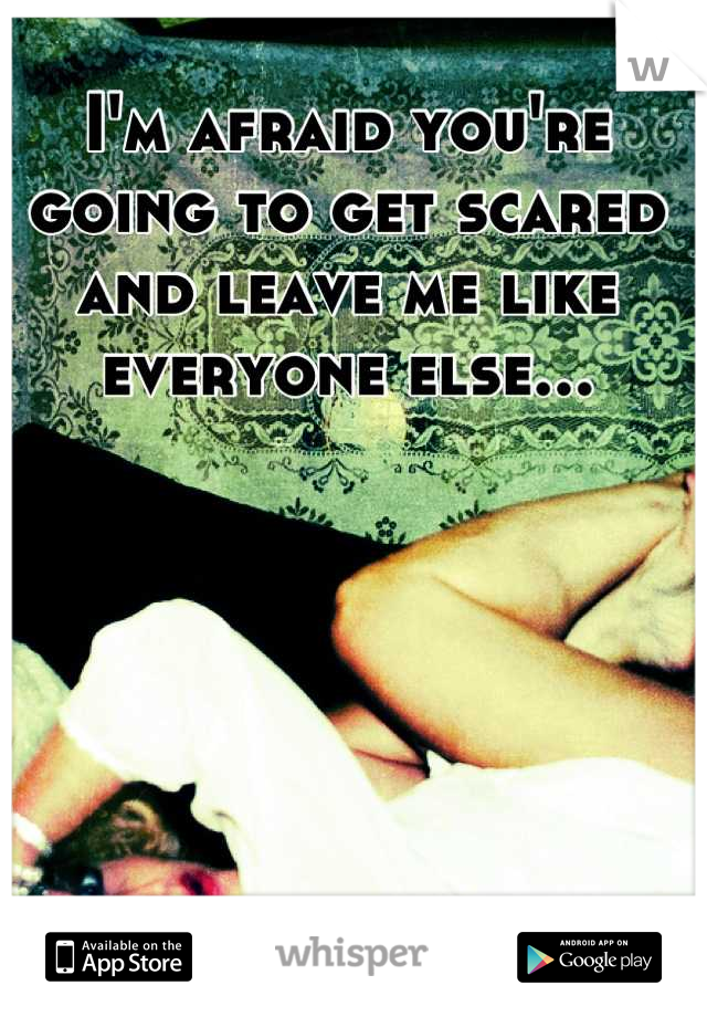 I'm afraid you're going to get scared and leave me like everyone else...