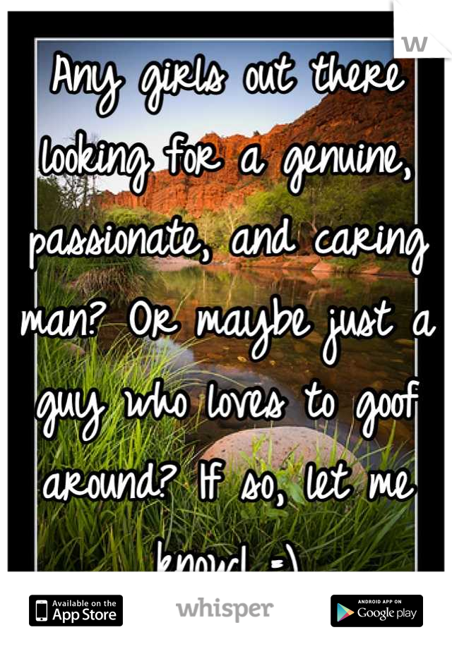 Any girls out there looking for a genuine, passionate, and caring man? Or maybe just a guy who loves to goof around? If so, let me know! =)