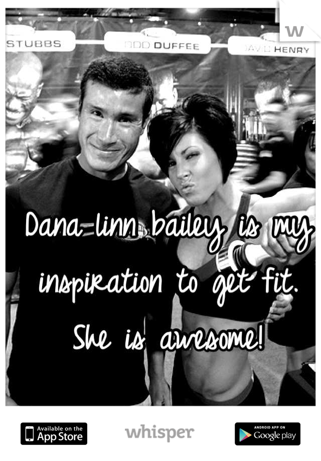 Dana linn bailey is my inspiration to get fit. She is awesome!