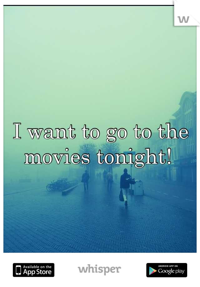 I want to go to the movies tonight!