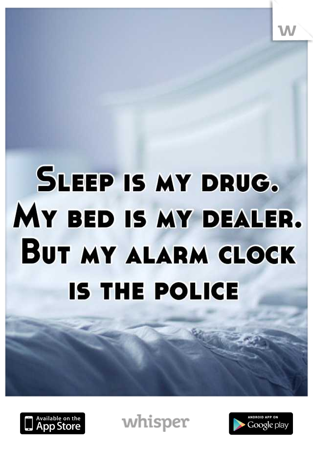 Sleep is my drug. My bed is my dealer. But my alarm clock is the police