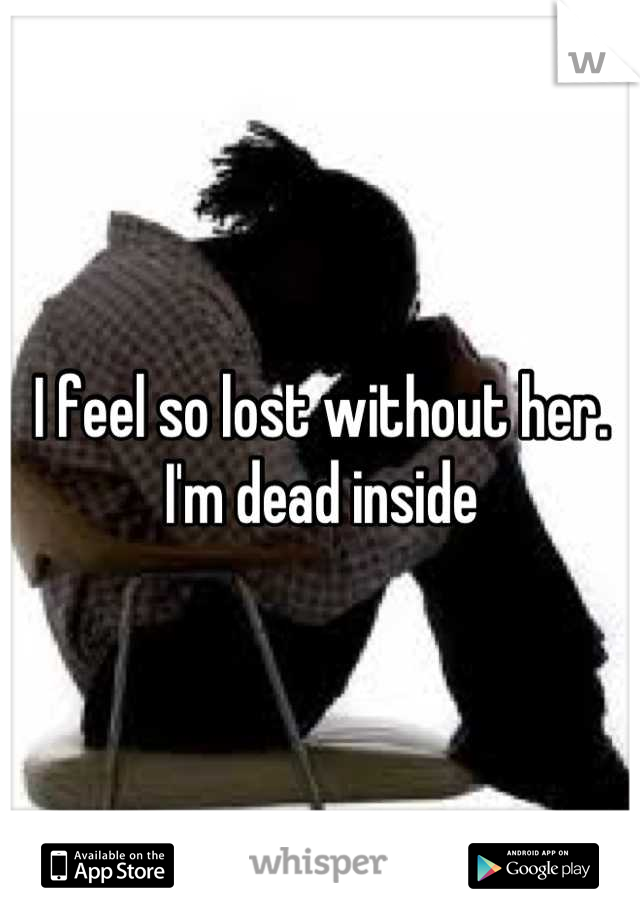 I feel so lost without her. I'm dead inside