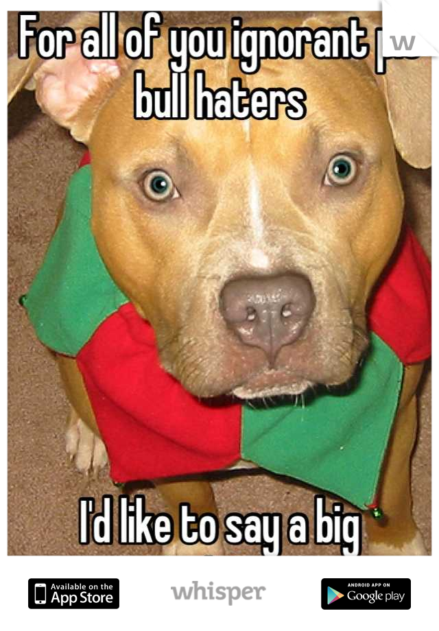 For all of you ignorant pit bull haters       I'd like to say a big  Fuck You