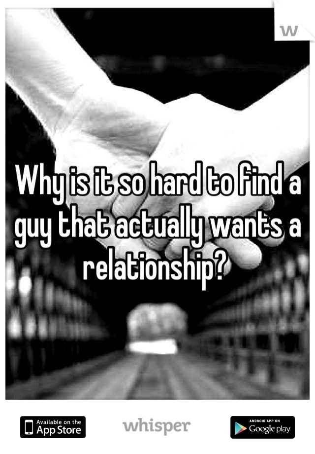 Why is it so hard to find a guy that actually wants a relationship?