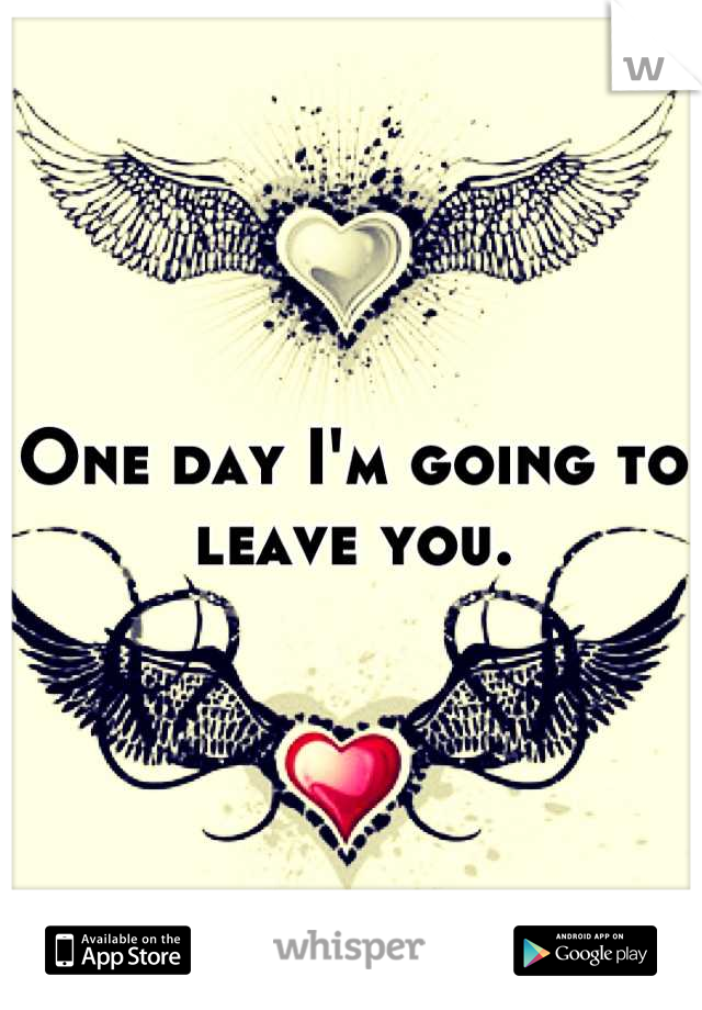 One day I'm going to leave you.