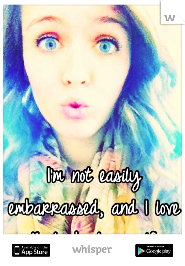 I'm not easily embarrassed, and I love that about myself.