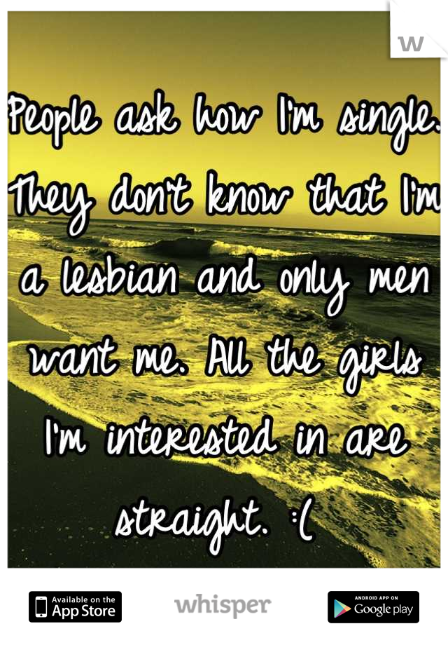 People ask how I'm single. They don't know that I'm a lesbian and only men want me. All the girls I'm interested in are straight. :(
