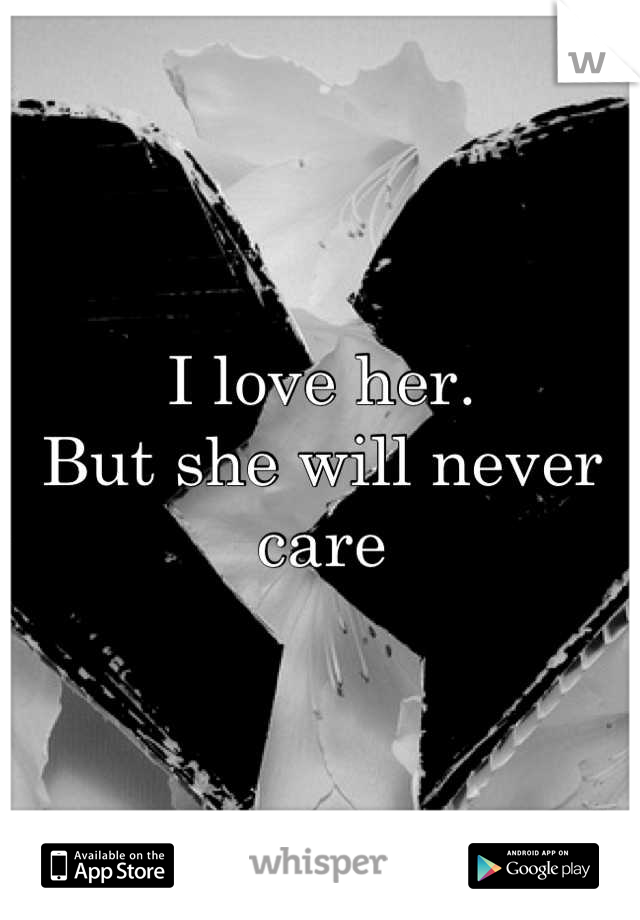 I love her. But she will never care