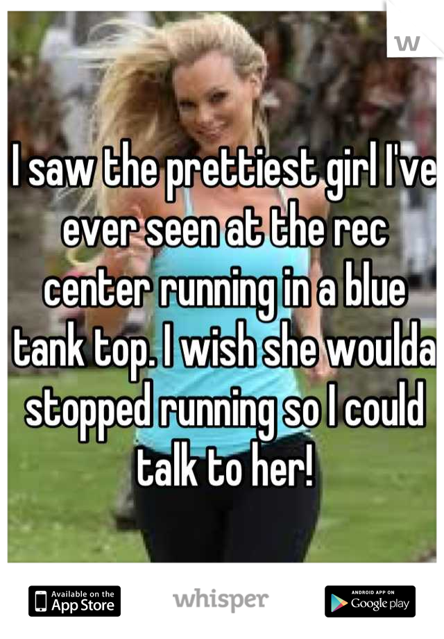 I saw the prettiest girl I've ever seen at the rec center running in a blue tank top. I wish she woulda stopped running so I could talk to her!