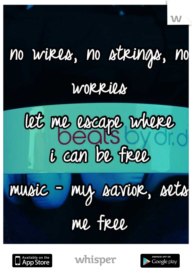 no wires, no strings, no worries let me escape where i can be free music - my savior, sets me free