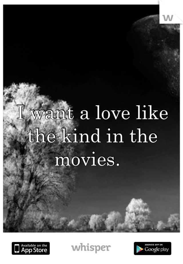 I want a love like the kind in the movies.