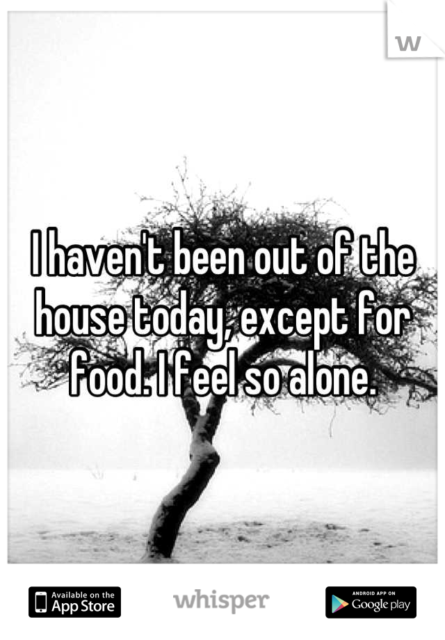 I haven't been out of the house today, except for food. I feel so alone.
