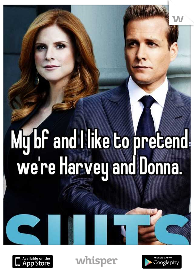 My bf and I like to pretend we're Harvey and Donna.