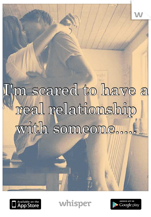 I'm scared to have a real relationship with someone.....