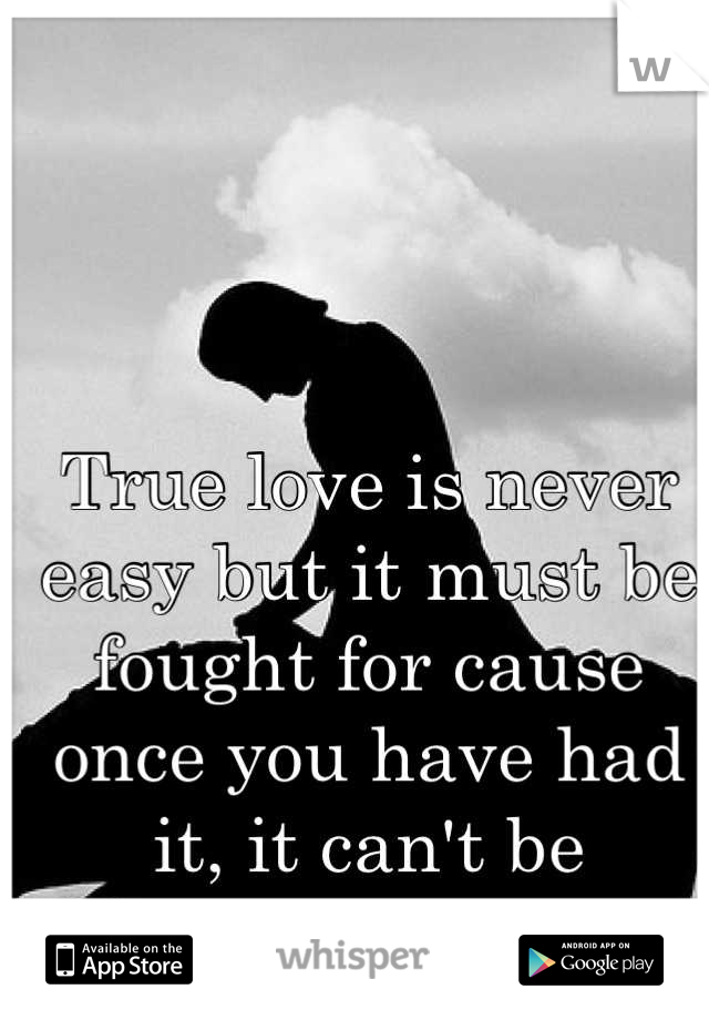 True love is never easy but it must be fought for cause once you have had it, it can't be replaced